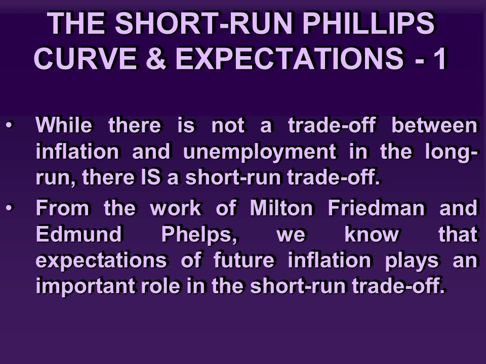 THE SHORT-RUN PHILLIPS CURVE & EXPECTATIONS - 1 While there is not a trade-off between inflation and unemployment in the long- run, there IS a short-run trade-off.While there is not a trade-off between inflation and unemployment in the long- run, there IS a short-run trade-off.