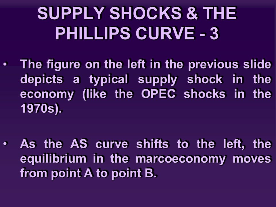 SUPPLY SHOCKS & THE PHILLIPS CURVE - 3 The figure on the left in the previous slide depicts a typical supply shock in the economy (like the OPEC shock