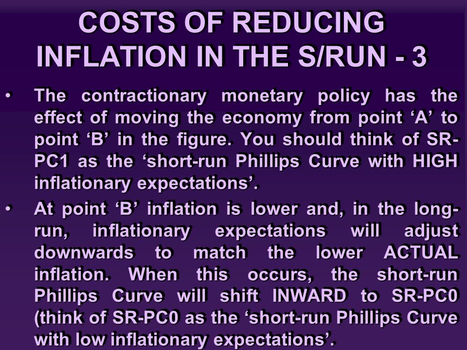 COSTS OF REDUCING INFLATION IN THE S/RUN - 3 The contractionary monetary policy has the effect of moving the economy from point 'A' to point 'B' in th