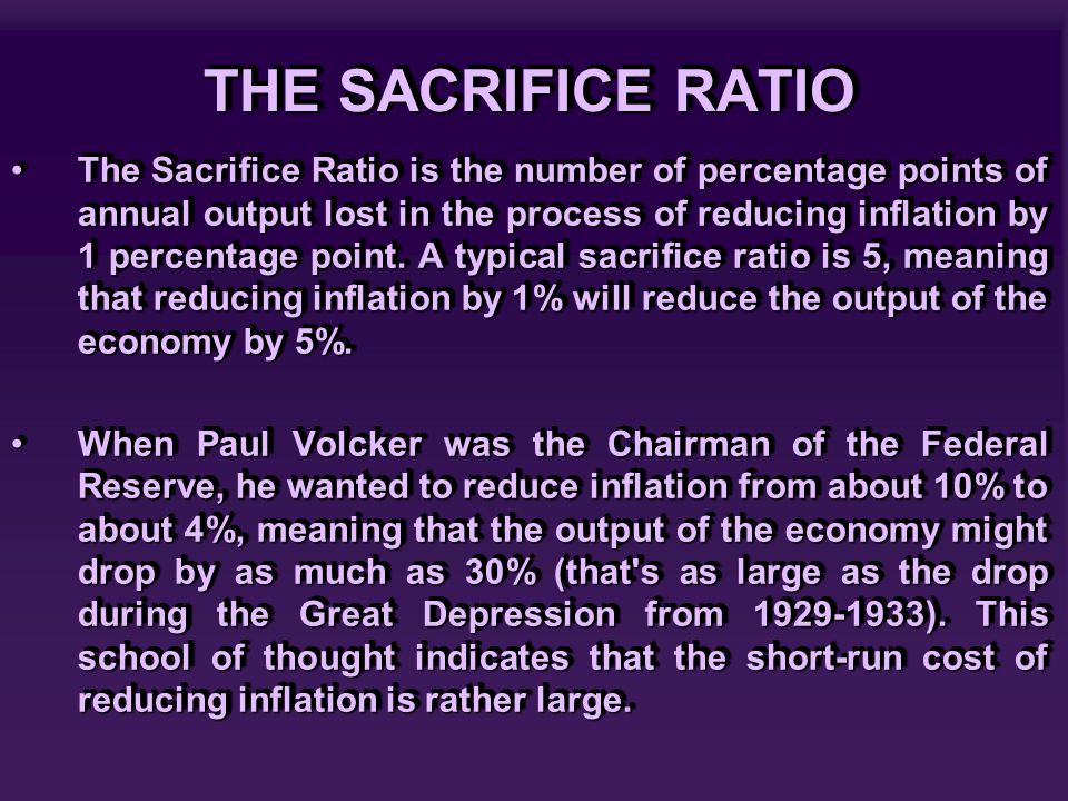 THE SACRIFICE RATIO The Sacrifice Ratio is the number of percentage points of annual output lost in the process of reducing inflation by 1 percentage point.