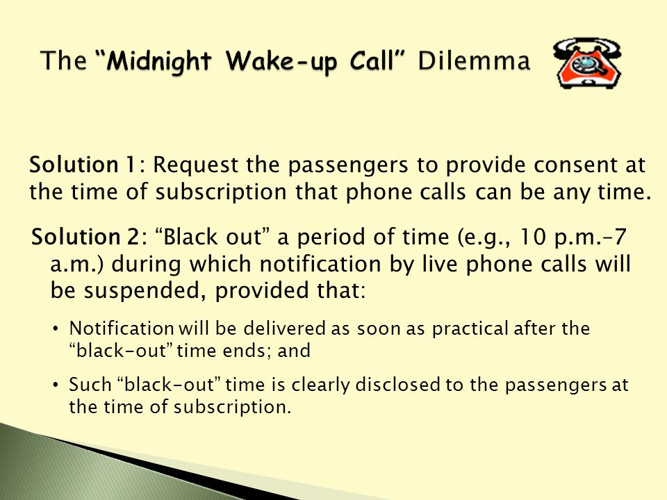 Solution 2: Black out a period of time (e.g., 10 p.m.–7 a.m.) during which notification by live phone calls will be suspended, provided that: Notification will be delivered as soon as practical after the black-out time ends; and Such black-out time is clearly disclosed to the passengers at the time of subscription.