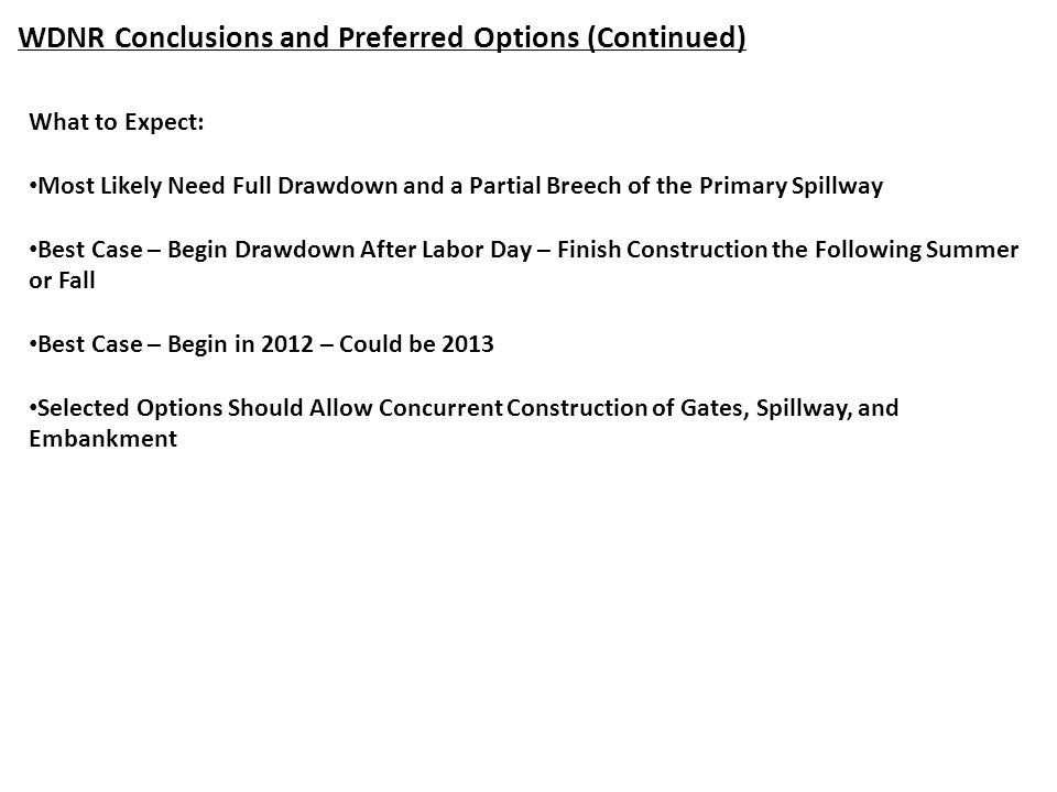 WDNR Conclusions and Preferred Options (Continued) What to Expect: Most Likely Need Full Drawdown and a Partial Breech of the Primary Spillway Best Case – Begin Drawdown After Labor Day – Finish Construction the Following Summer or Fall Best Case – Begin in 2012 – Could be 2013 Selected Options Should Allow Concurrent Construction of Gates, Spillway, and Embankment