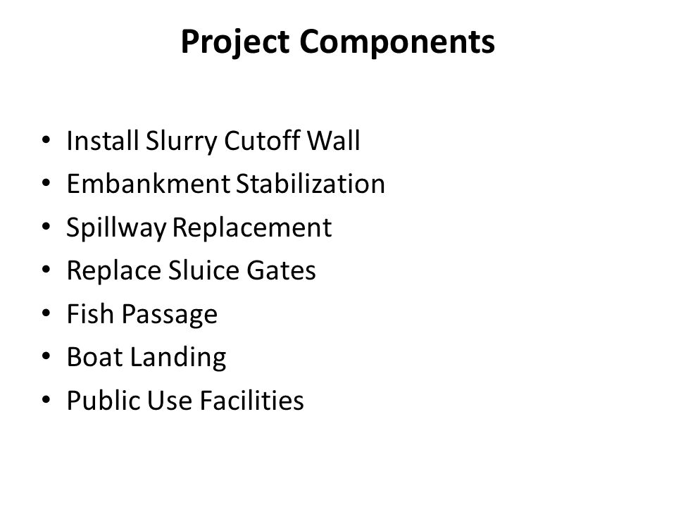 Project Components Install Slurry Cutoff Wall Embankment Stabilization Spillway Replacement Replace Sluice Gates Fish Passage Boat Landing Public Use
