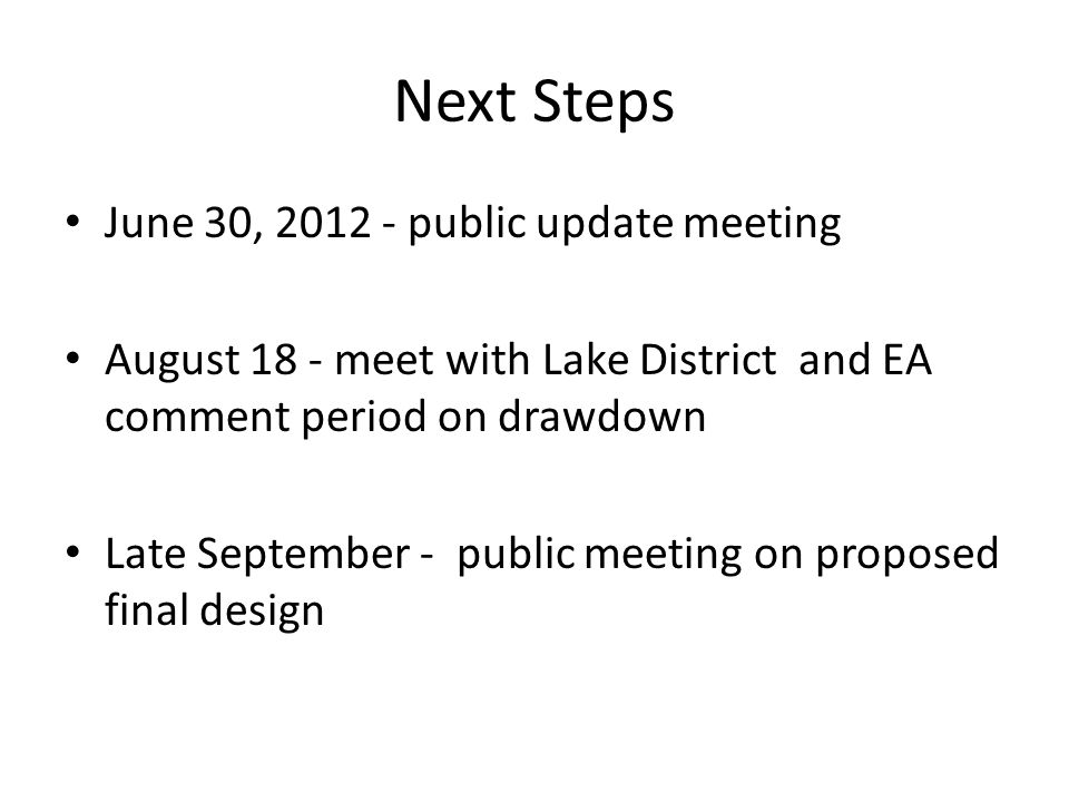 Next Steps June 30, 2012 - public update meeting August 18 - meet with Lake District and EA comment period on drawdown Late September - public meeting on proposed final design