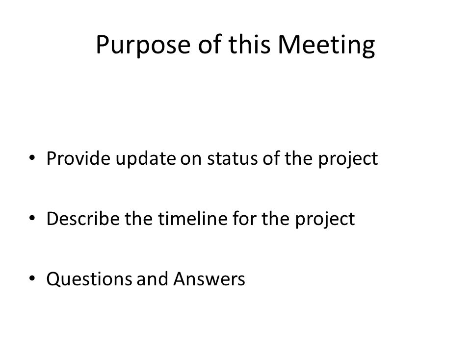 Purpose of this Meeting Provide update on status of the project Describe the timeline for the project Questions and Answers