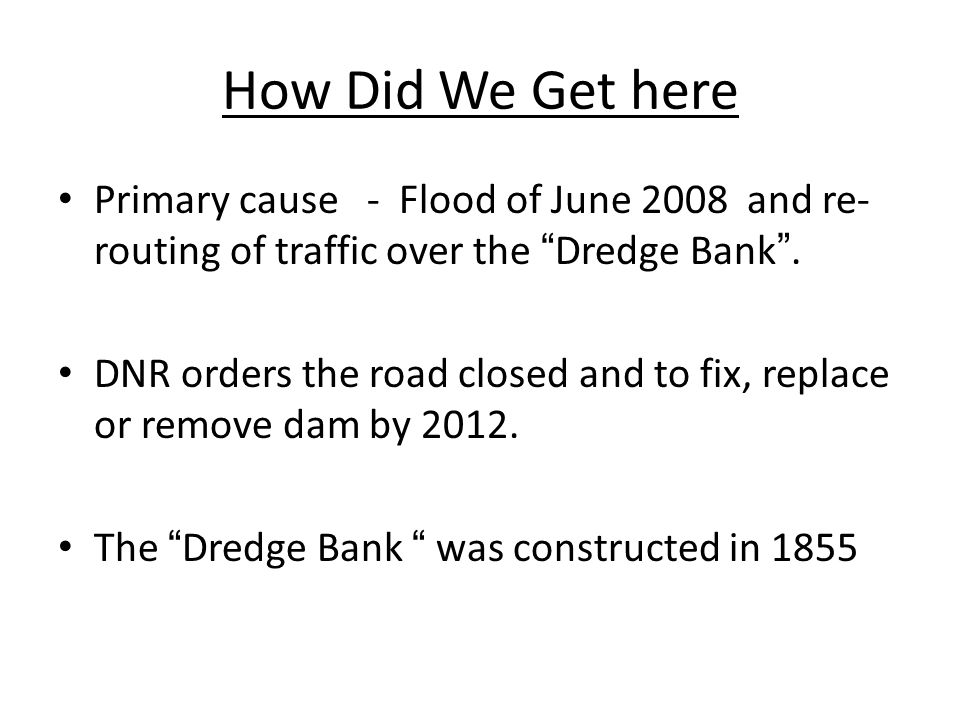 How Did We Get here Primary cause - Flood of June 2008 and re- routing of traffic over the Dredge Bank .