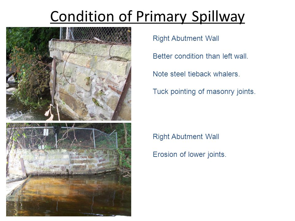 Condition of Primary Spillway Right Abutment Wall Better condition than left wall. Note steel tieback whalers. Tuck pointing of masonry joints. Right