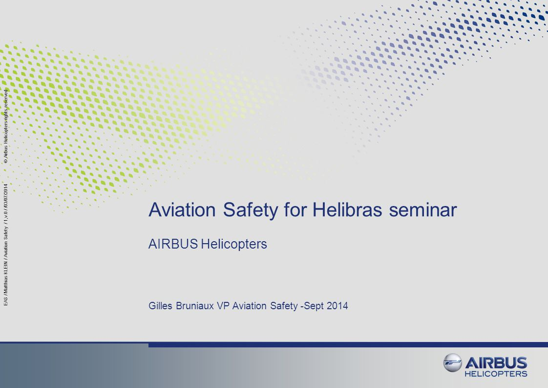 Airbus Helicopter Commitment to Safety Aviation safety is, will be, and has always been, Airbus Helicopters s number one priority for products and services.