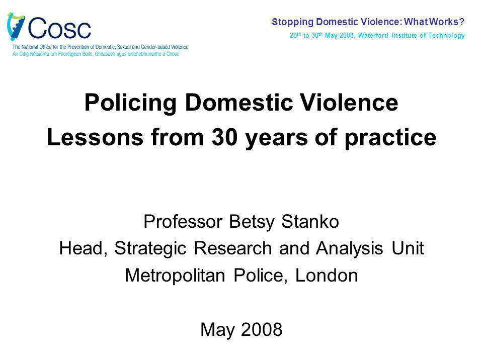Policing Domestic Violence Lessons from 30 years of practice Professor Betsy Stanko Head, Strategic Research and Analysis Unit Metropolitan Police, London May 2008 Stopping Domestic Violence: What Works.