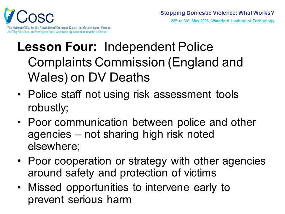 Lesson Four: Independent Police Complaints Commission (England and Wales) on DV Deaths Police staff not using risk assessment tools robustly; Poor communication between police and other agencies – not sharing high risk noted elsewhere; Poor cooperation or strategy with other agencies around safety and protection of victims Missed opportunities to intervene early to prevent serious harm Stopping Domestic Violence: What Works.