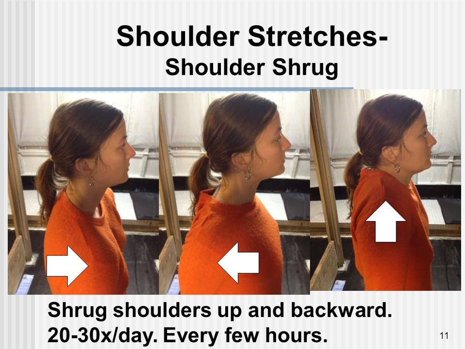 Shoulder Stretches- Shoulder Shrug 11 Shrug shoulders up and backward. 20-30x/day. Every few hours.