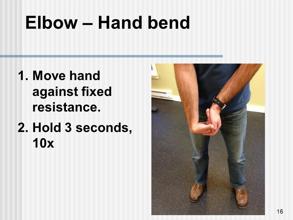 16 Elbow – Hand bend 1.Move hand against fixed resistance. 2.Hold 3 seconds, 10x