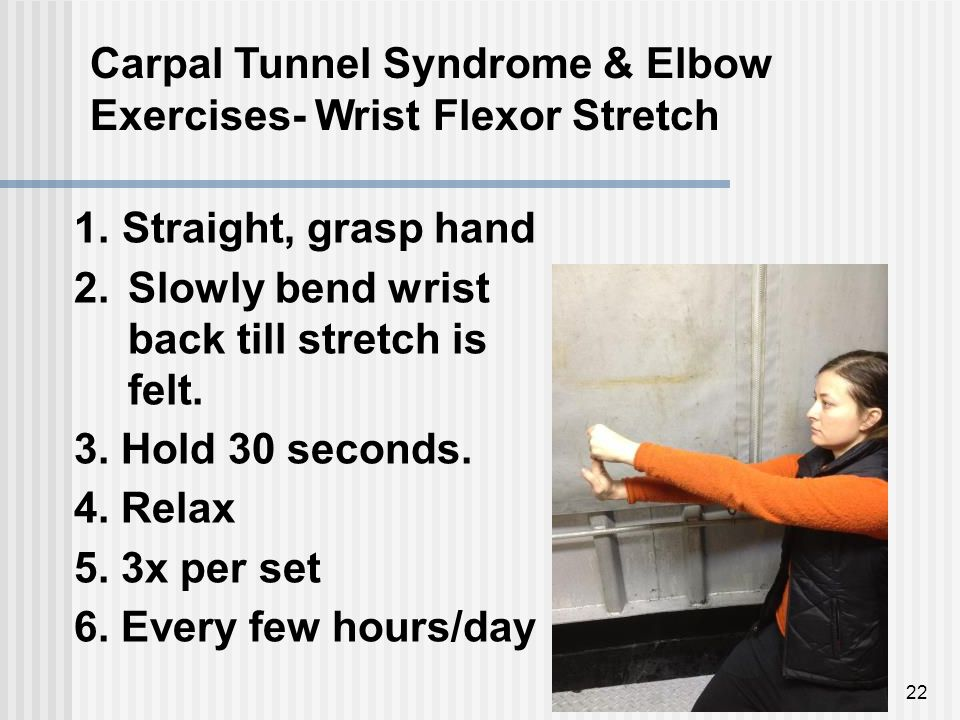 22 Carpal Tunnel Syndrome & Elbow Exercises- Wrist Flexor Stretch 1.Straight, grasp hand 2.Slowly bend wrist back till stretch is felt.