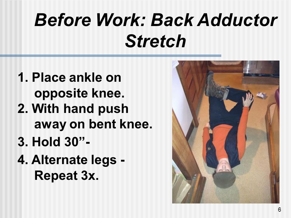 6 Before Work: Back Adductor Stretch 1. Place ankle on opposite knee.