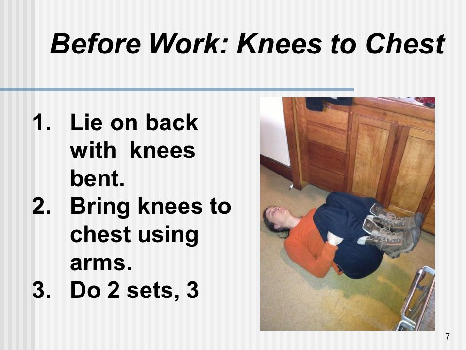 7 Before Work: Knees to Chest 1.Lie on back with knees bent.