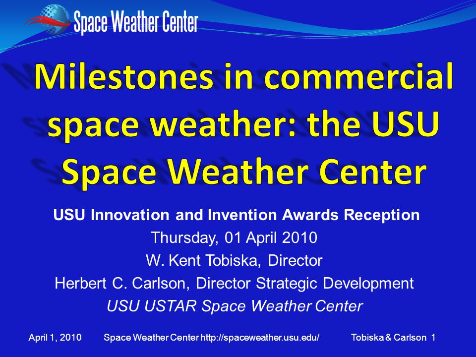April 1, 2010 Space Weather Center http://spaceweather.usu.edu/ Tobiska & Carlson 1 USU Innovation and Invention Awards Reception Thursday, 01 April 2