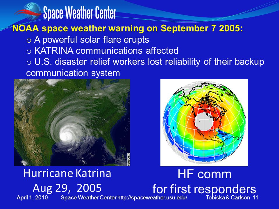 April 1, 2010 Space Weather Center http://spaceweather.usu.edu/ Tobiska & Carlson 11 NOAA space weather warning on September 7 2005: o A powerful solar flare erupts o KATRINA communications affected o U.S.