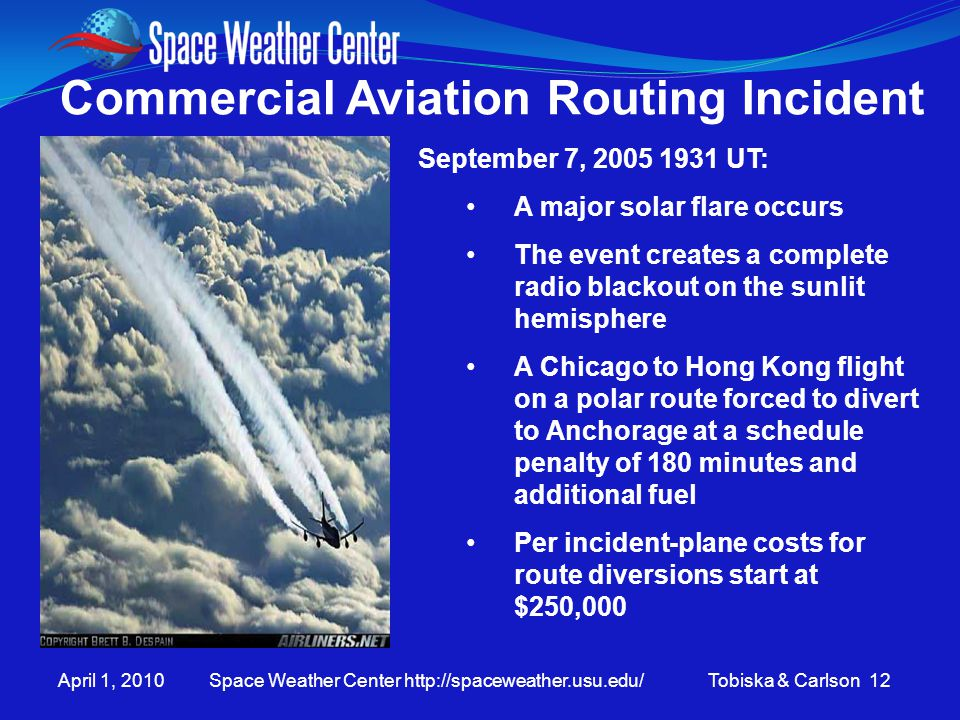 April 1, 2010 Space Weather Center http://spaceweather.usu.edu/ Tobiska & Carlson 12 Commercial Aviation Routing Incident September 7, 2005 1931 UT: A major solar flare occurs The event creates a complete radio blackout on the sunlit hemisphere A Chicago to Hong Kong flight on a polar route forced to divert to Anchorage at a schedule penalty of 180 minutes and additional fuel Per incident-plane costs for route diversions start at $250,000