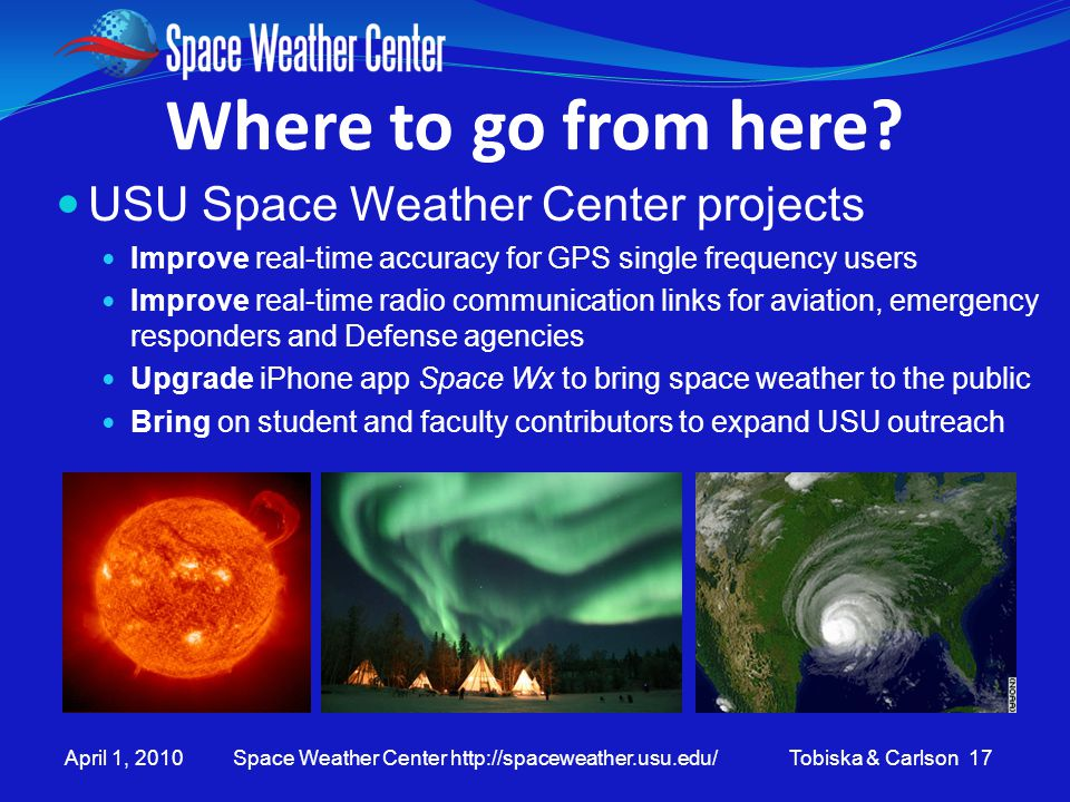 April 1, 2010 Space Weather Center http://spaceweather.usu.edu/ Tobiska & Carlson 17 Where to go from here? USU Space Weather Center projects Improve