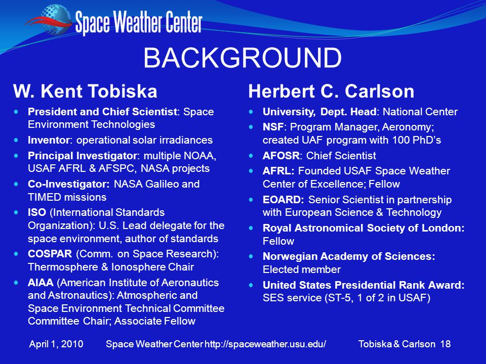 April 1, 2010 Space Weather Center http://spaceweather.usu.edu/ Tobiska & Carlson 18 BACKGROUND W. Kent Tobiska President and Chief Scientist: Space E