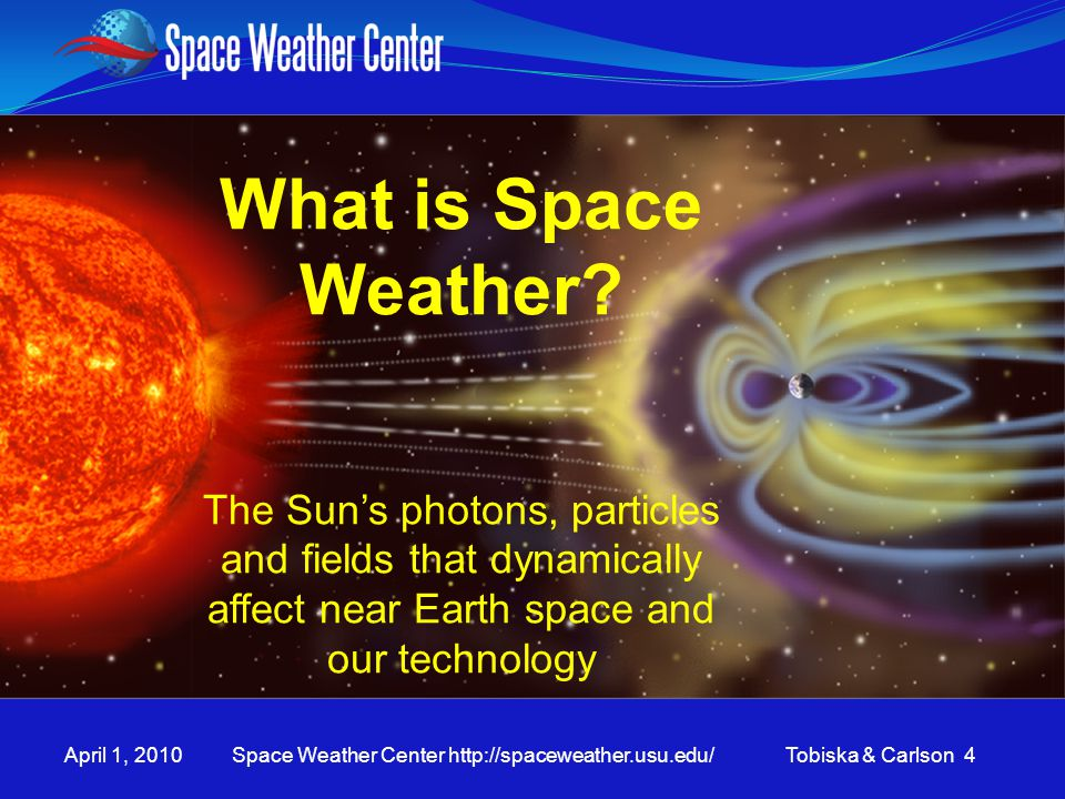 April 1, 2010 Space Weather Center http://spaceweather.usu.edu/ Tobiska & Carlson 4 What is Space Weather? The Sun's photons, particles and fields tha