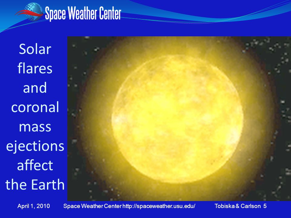 April 1, 2010 Space Weather Center http://spaceweather.usu.edu/ Tobiska & Carlson 5 Solar flares and coronal mass ejections affect the Earth