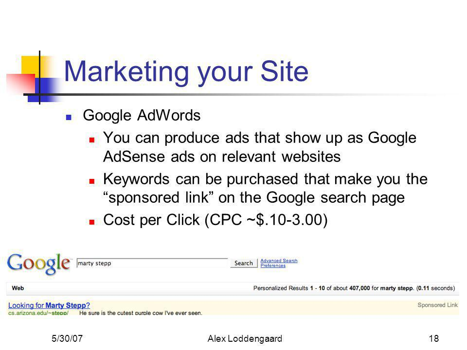 5/30/07Alex Loddengaard18 Marketing your Site Google AdWords You can produce ads that show up as Google AdSense ads on relevant websites Keywords can be purchased that make you the sponsored link on the Google search page Cost per Click (CPC ~$.10-3.00)