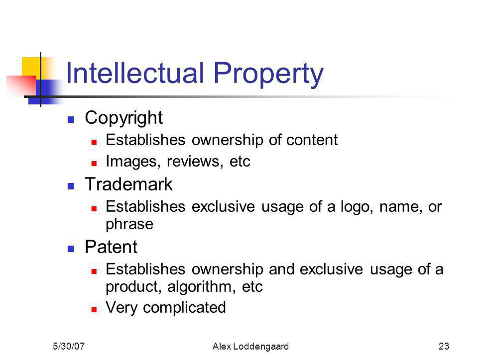 5/30/07Alex Loddengaard23 Intellectual Property Copyright Establishes ownership of content Images, reviews, etc Trademark Establishes exclusive usage of a logo, name, or phrase Patent Establishes ownership and exclusive usage of a product, algorithm, etc Very complicated