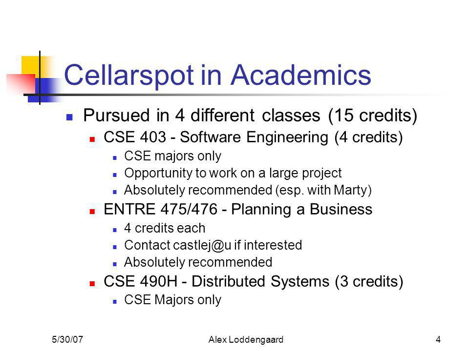 5/30/07Alex Loddengaard4 Cellarspot in Academics Pursued in 4 different classes (15 credits) CSE 403 - Software Engineering (4 credits) CSE majors only Opportunity to work on a large project Absolutely recommended (esp.