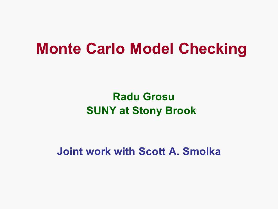 Monte Carlo Model Checking Radu Grosu SUNY at Stony Brook Joint work with Scott A. Smolka