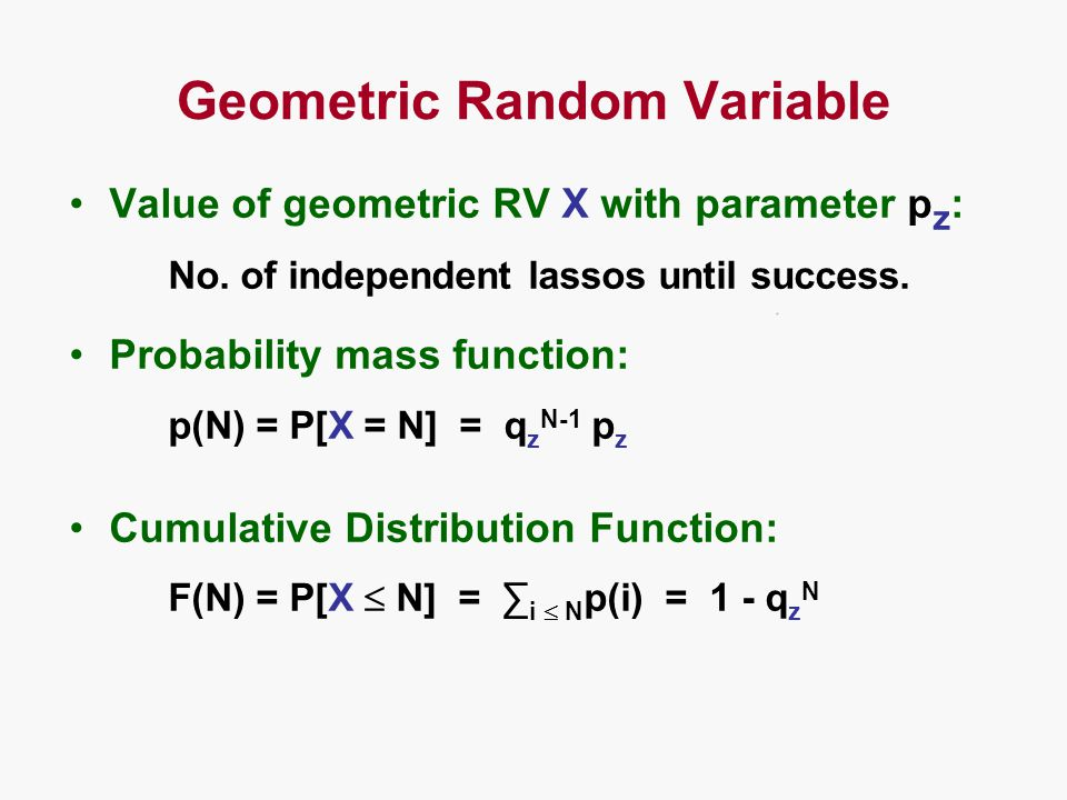 Geometric Random Variable Value of geometric RV X with parameter p z : No. of independent lassos until success. Probability mass function: p(N) = P[X