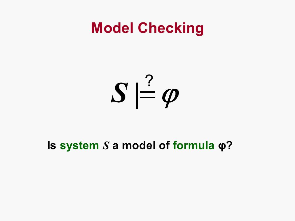 Model Checking ? Is system S a model of formula φ?