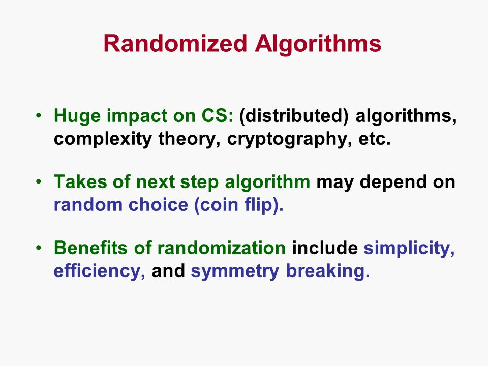 Randomized Algorithms Huge impact on CS: (distributed) algorithms, complexity theory, cryptography, etc.