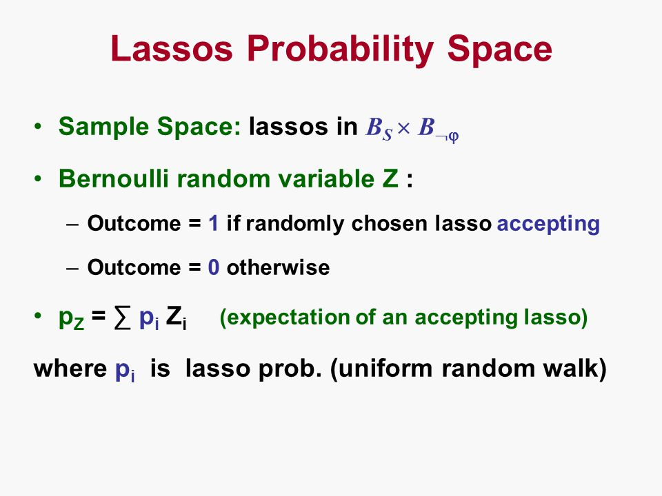 Lassos Probability Space Sample Space: lassos in B S  B  Bernoulli random variable Z : –Outcome = 1 if randomly chosen lasso accepting –Outcome = 0 otherwise p Z = ∑ p i Z i (expectation of an accepting lasso) where p i is lasso prob.