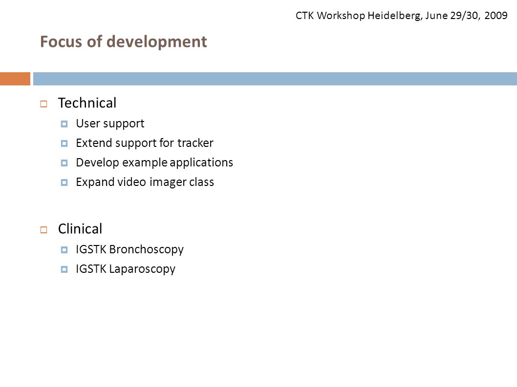 CTK Workshop Heidelberg, June 29/30, 2009 Focus of development  Technical  User support  Extend support for tracker  Develop example applications  Expand video imager class  Clinical  IGSTK Bronchoscopy  IGSTK Laparoscopy