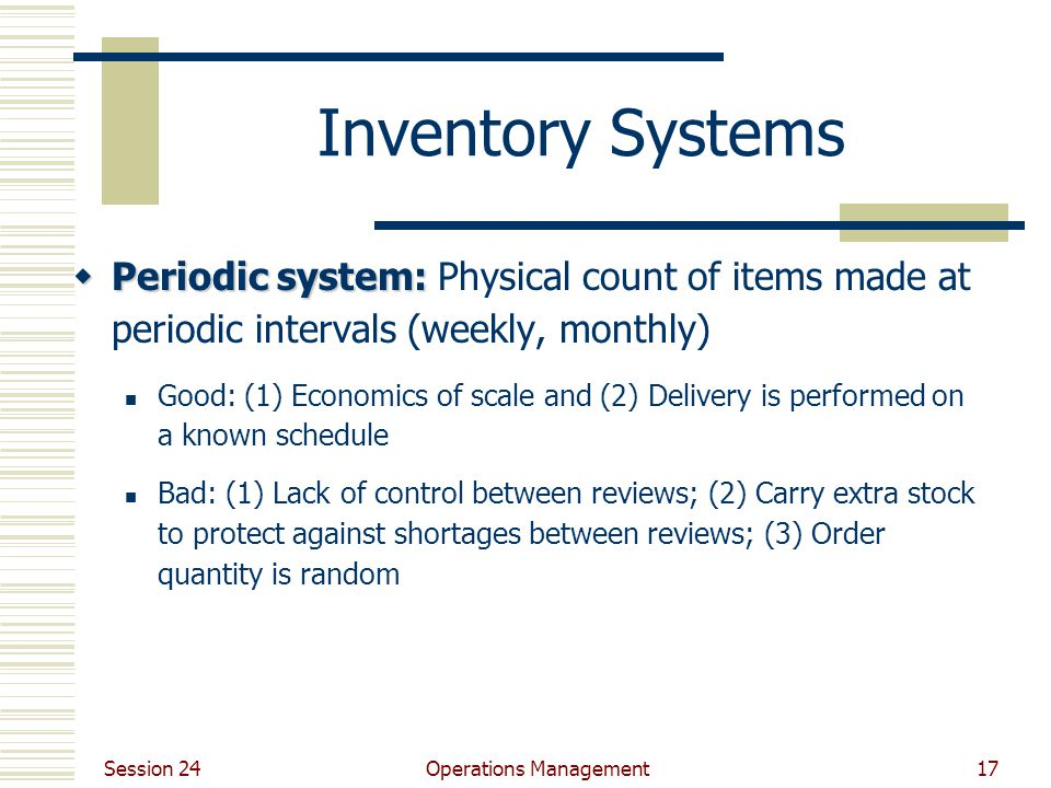 Session 24 Operations Management17 Inventory Systems  Periodic system:  Periodic system: Physical count of items made at periodic intervals (weekly,