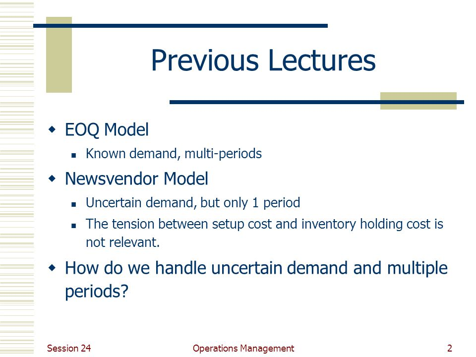 Session 24 Operations Management2 Previous Lectures  EOQ Model Known demand, multi-periods  Newsvendor Model Uncertain demand, but only 1 period The tension between setup cost and inventory holding cost is not relevant.