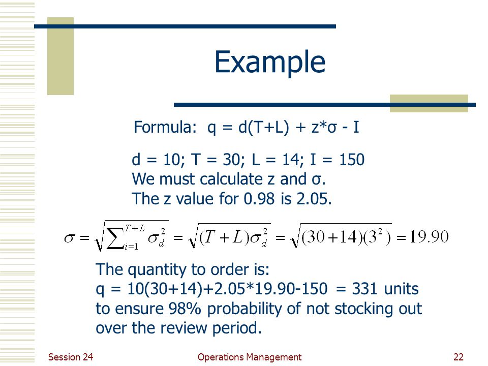 Session 24 Operations Management22 Example d = 10; T = 30; L = 14; I = 150 We must calculate z and σ. The z value for 0.98 is 2.05. Formula: q = d(T+L