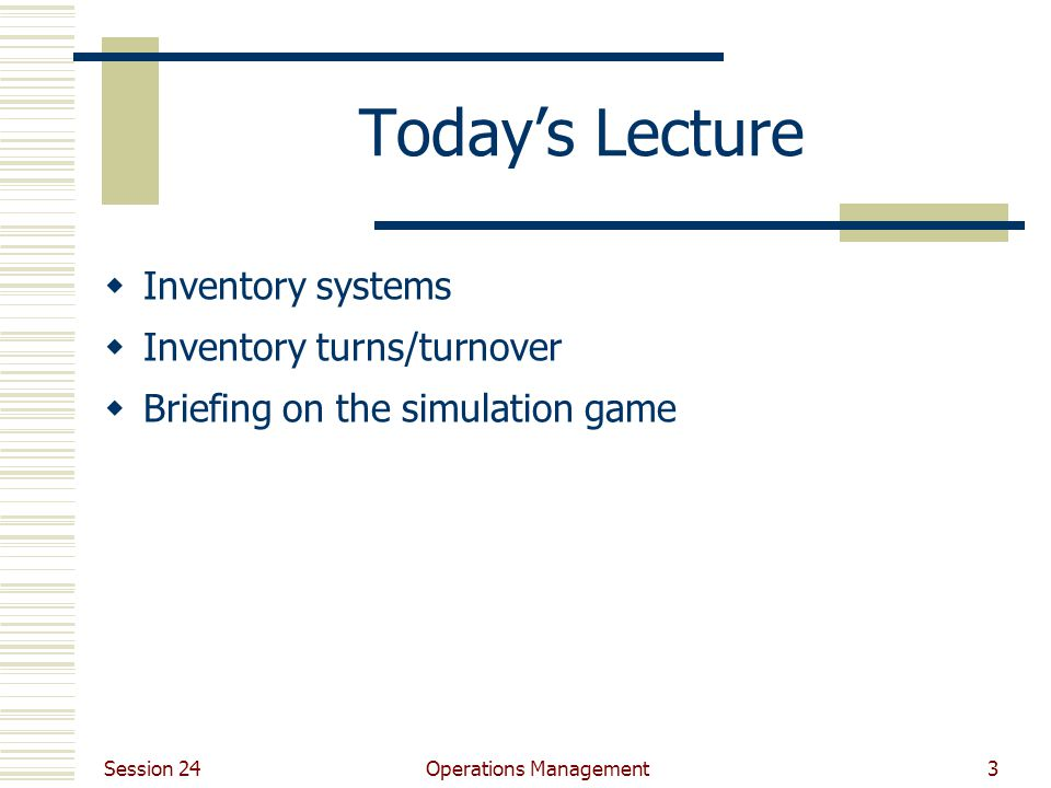 Session 24 Operations Management3 Today's Lecture  Inventory systems  Inventory turns/turnover  Briefing on the simulation game