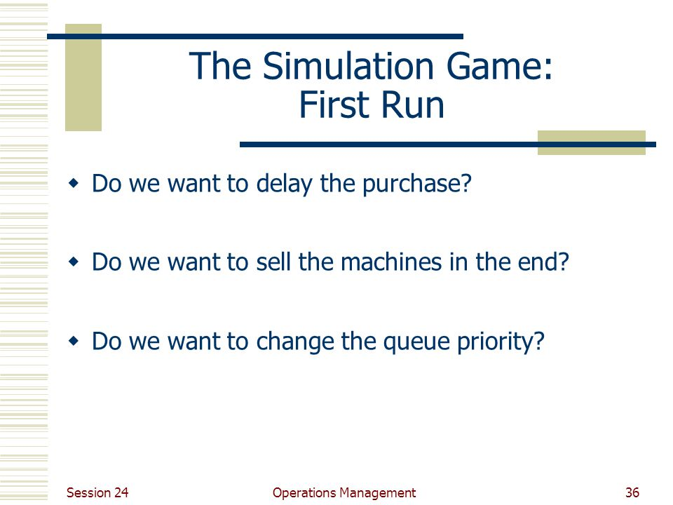 Session 24 Operations Management36 The Simulation Game: First Run  Do we want to delay the purchase?  Do we want to sell the machines in the end? 