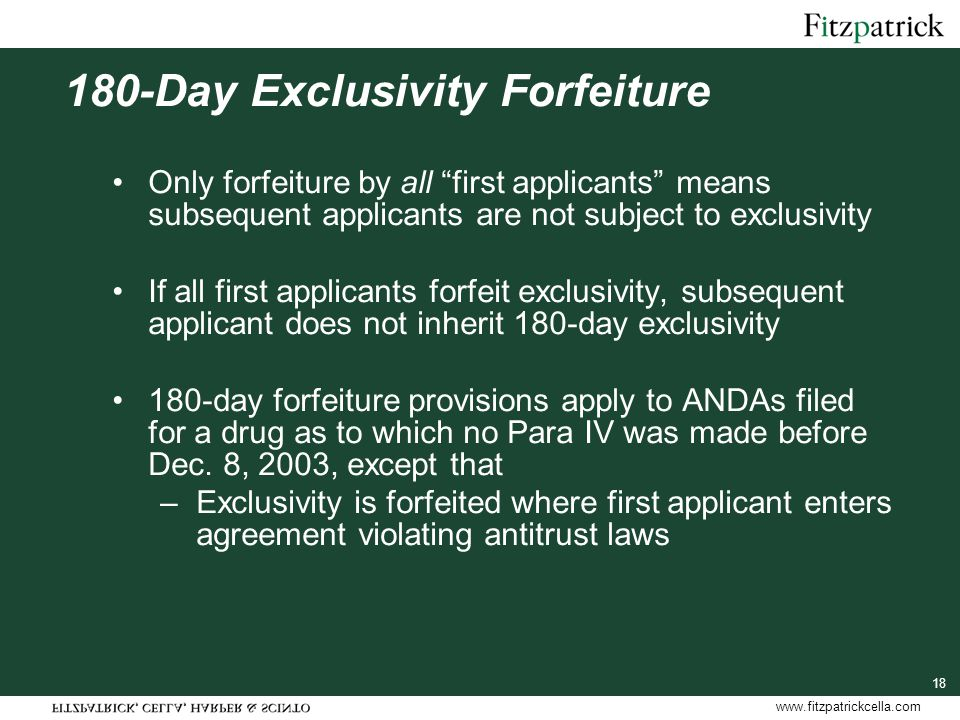 www.fitzpatrickcella.com 18 180-Day Exclusivity Forfeiture Only forfeiture by all first applicants means subsequent applicants are not subject to exclusivity If all first applicants forfeit exclusivity, subsequent applicant does not inherit 180-day exclusivity 180-day forfeiture provisions apply to ANDAs filed for a drug as to which no Para IV was made before Dec.