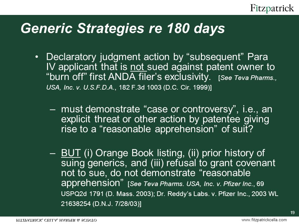 www.fitzpatrickcella.com 19 Generic Strategies re 180 days Declaratory judgment action by subsequent Para IV applicant that is not sued against patent owner to burn off first ANDA filer's exclusivity.