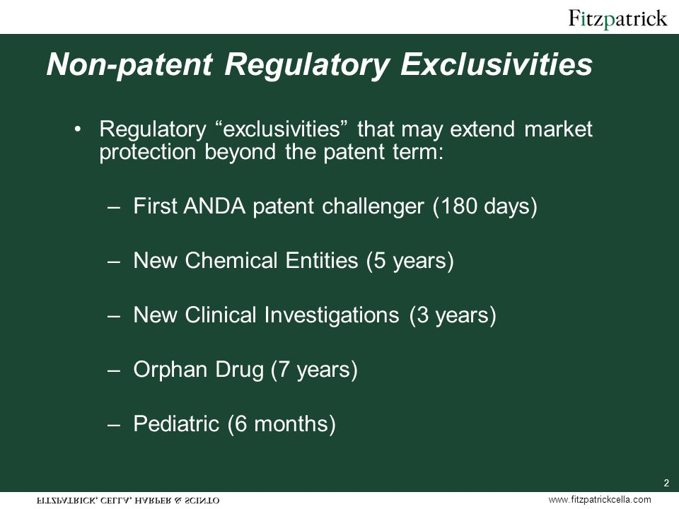 www.fitzpatrickcella.com 2 Non-patent Regulatory Exclusivities Regulatory exclusivities that may extend market protection beyond the patent term: –First ANDA patent challenger (180 days) –New Chemical Entities (5 years) –New Clinical Investigations (3 years) –Orphan Drug (7 years) –Pediatric (6 months)