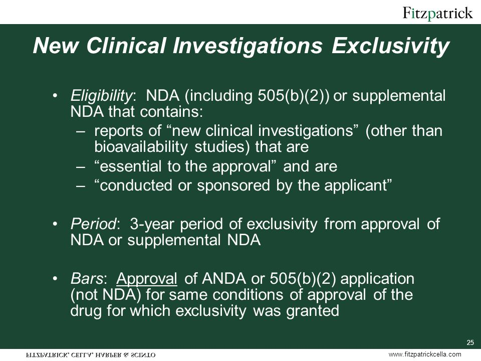 www.fitzpatrickcella.com 25 New Clinical Investigations Exclusivity Eligibility: NDA (including 505(b)(2)) or supplemental NDA that contains: –reports of new clinical investigations (other than bioavailability studies) that are – essential to the approval and are – conducted or sponsored by the applicant Period: 3-year period of exclusivity from approval of NDA or supplemental NDA Bars: Approval of ANDA or 505(b)(2) application (not NDA) for same conditions of approval of the drug for which exclusivity was granted
