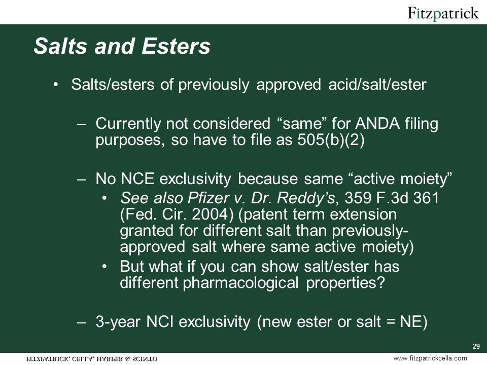 www.fitzpatrickcella.com 29 Salts and Esters Salts/esters of previously approved acid/salt/ester –Currently not considered same for ANDA filing purposes, so have to file as 505(b)(2) –No NCE exclusivity because same active moiety See also Pfizer v.