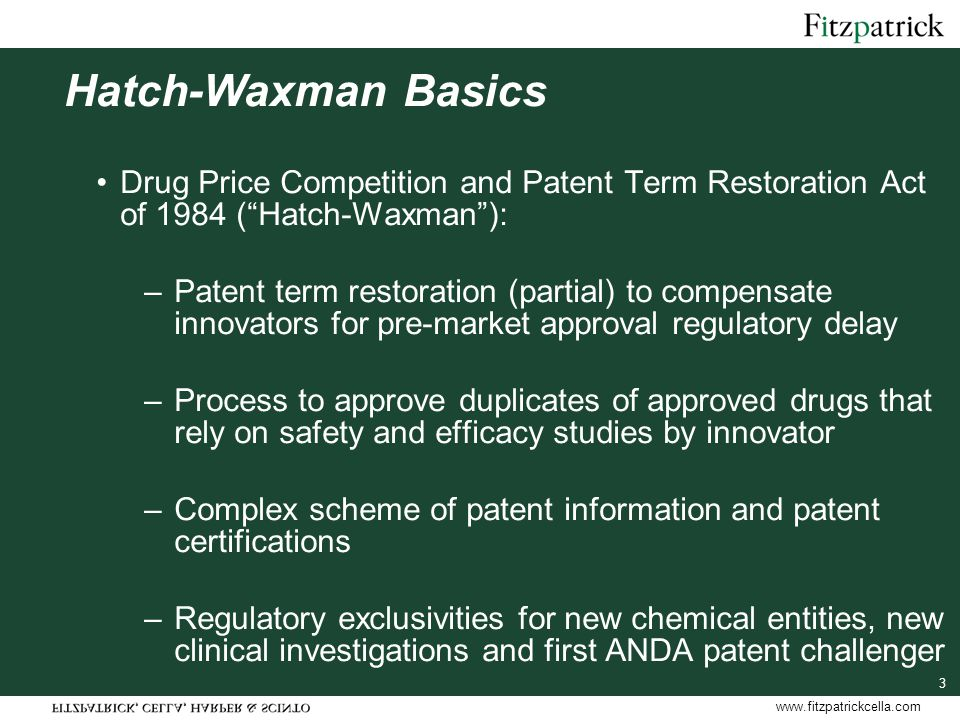 www.fitzpatrickcella.com 3 Hatch-Waxman Basics Drug Price Competition and Patent Term Restoration Act of 1984 ( Hatch-Waxman ): –Patent term restoration (partial) to compensate innovators for pre-market approval regulatory delay –Process to approve duplicates of approved drugs that rely on safety and efficacy studies by innovator –Complex scheme of patent information and patent certifications –Regulatory exclusivities for new chemical entities, new clinical investigations and first ANDA patent challenger