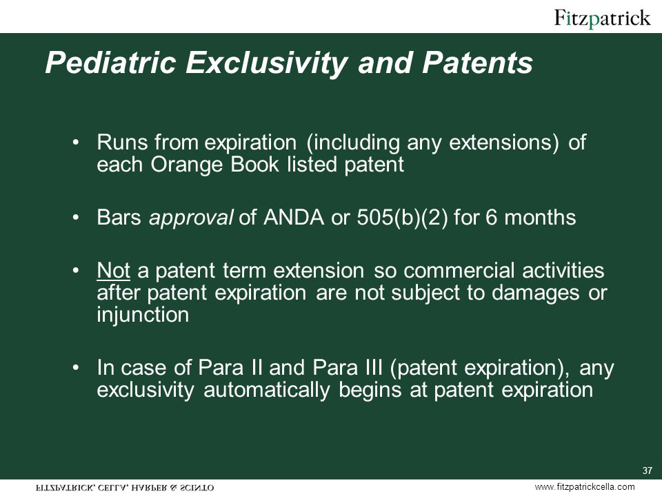 www.fitzpatrickcella.com 37 Pediatric Exclusivity and Patents Runs from expiration (including any extensions) of each Orange Book listed patent Bars approval of ANDA or 505(b)(2) for 6 months Not a patent term extension so commercial activities after patent expiration are not subject to damages or injunction In case of Para II and Para III (patent expiration), any exclusivity automatically begins at patent expiration