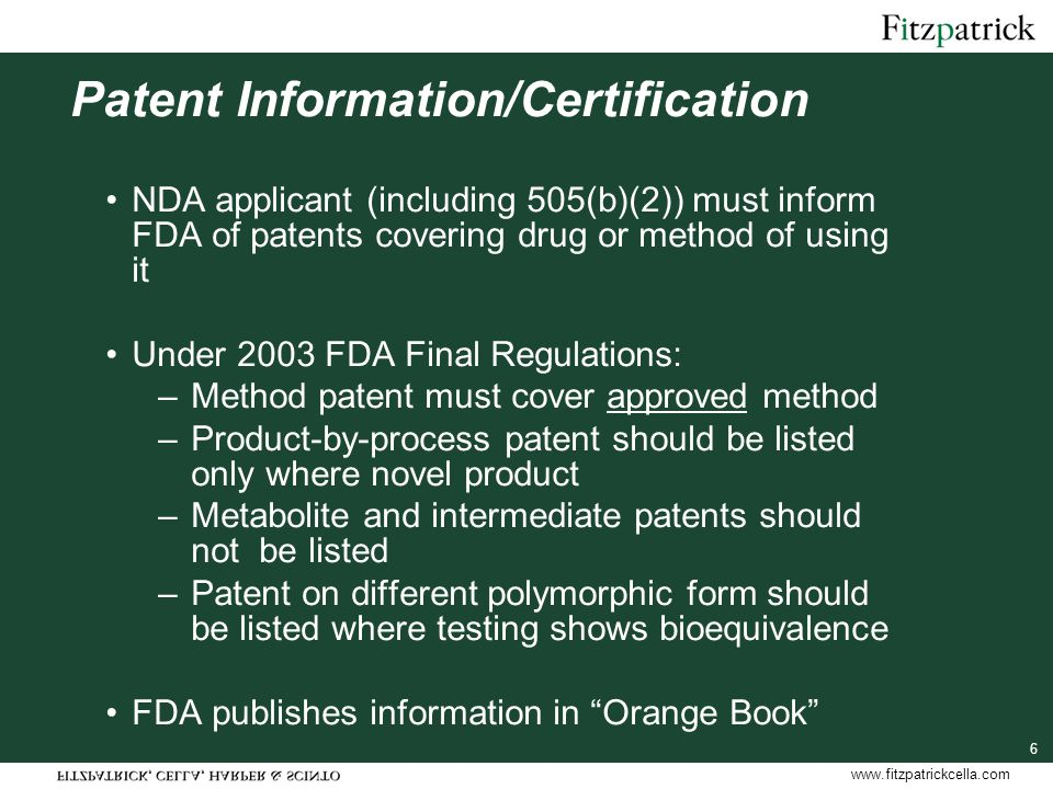 www.fitzpatrickcella.com 6 Patent Information/Certification NDA applicant (including 505(b)(2)) must inform FDA of patents covering drug or method of using it Under 2003 FDA Final Regulations: –Method patent must cover approved method –Product-by-process patent should be listed only where novel product –Metabolite and intermediate patents should not be listed –Patent on different polymorphic form should be listed where testing shows bioequivalence FDA publishes information in Orange Book