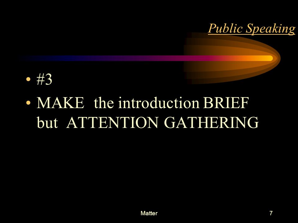 Matter6 Public Speaking #2 ORGANISE your speech into three basic parts Attractive - INTRODUCTION Meaningful - MAIN SPEECH Clear & Crisp - CONCLUSION
