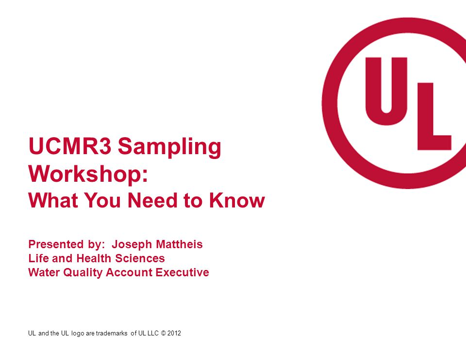 UL and the UL logo are trademarks of UL LLC © 2012 UCMR3 Sampling Workshop: What You Need to Know Presented by: Joseph Mattheis Life and Health Sciences Water Quality Account Executive